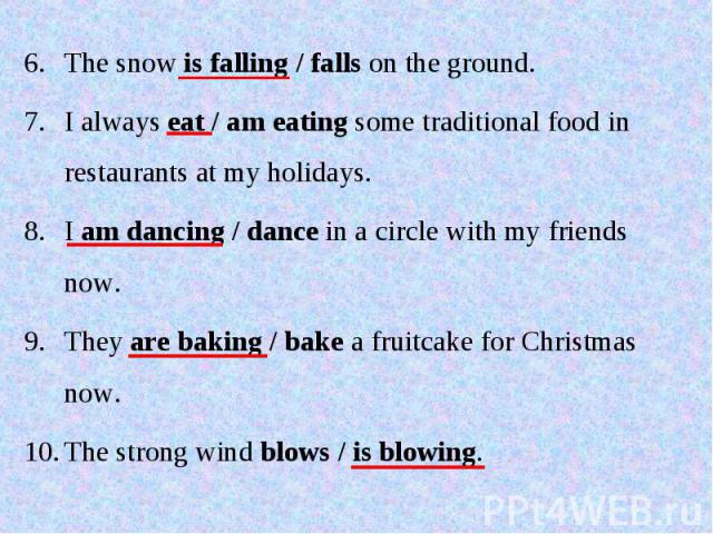 The snow is falling / falls on the ground.I always eat / am eating some traditional food in restaurants at my holidays.I am dancing / dance in a circle with my friends now.They are baking / bake a fruitcake for Christmas now.The strong wind blows / …