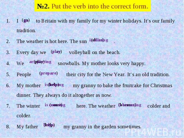 №2. Put the verb into the correct form. I to Britain with my family for my winter holidays. It's our family tradition.The weather is hot here. The sun .Every day we volleyball on the beach. We snowballs. My mother looks very happy.People their city …