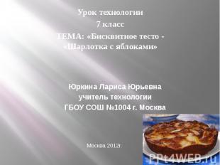 Урок технологии7 классТЕМА: «Бисквитное тесто - «Шарлотка с яблоками» Юркина Лар