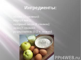 Ингредиенты: — яблоки (2 крупных);— яйца (4 шт.);— сахарный песок (1 стакан);— м