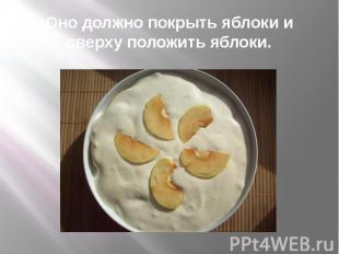Оно должно покрыть яблоки и сверху положить яблоки.