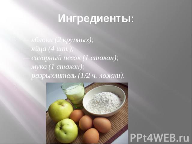 Ингредиенты: — яблоки (2 крупных);— яйца (4 шт.);— сахарный песок (1 стакан);— мука (1 стакан);— разрыхлитель (1/2 ч. ложки).