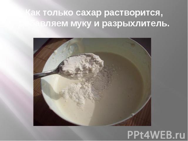 Как только сахар растворится, добавляем муку и разрыхлитель.