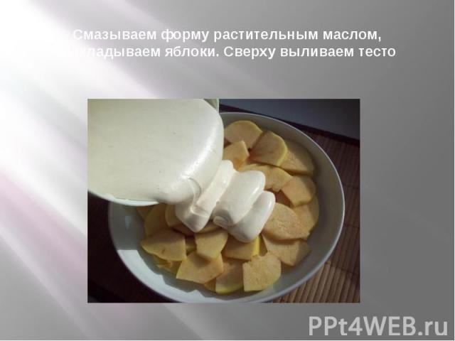 Смазываем форму растительным маслом, выкладываем яблоки. Сверху выливаем тесто