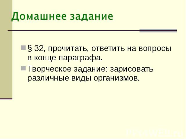 § 32, прочитать, ответить на вопросы в конце параграфа.Творческое задание: зарисовать различные виды организмов.