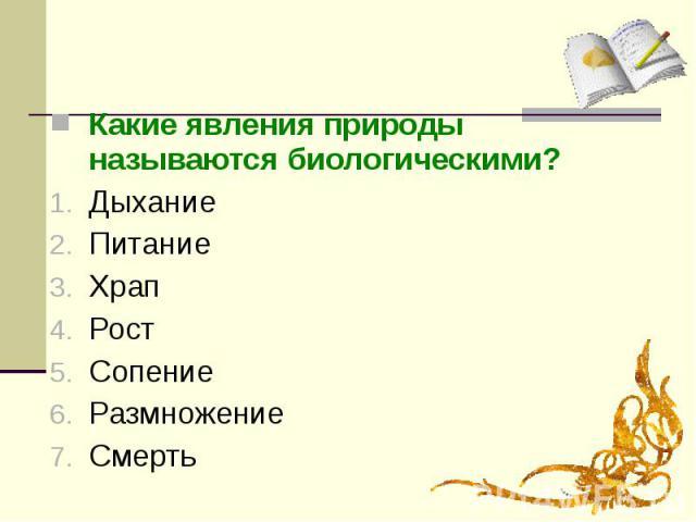 Какие явления природы называются биологическими?ДыханиеПитаниеХрапРостСопениеРазмножениеСмерть