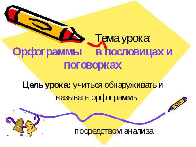 Орфограммы в пословицах и поговорках Цель урока: учиться обнаруживать и называть орфограммы посредством анализа.