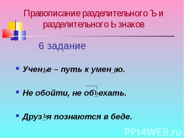 Правописание разделительного Ъ и разделительного Ь знаков Учен_е – путь к умен_ю.Не обойти, не об_ехать.Друз_я познаются в беде.
