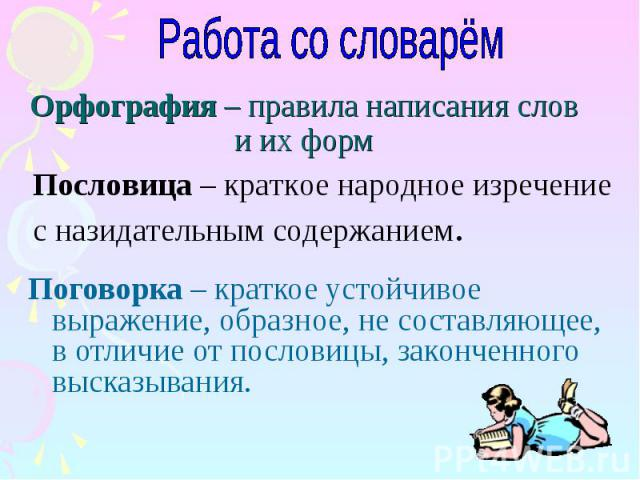 Работа со словарём Орфография – правила написания слов и их форм Пословица – краткое народное изречение с назидательным содержанием. Поговорка – краткое устойчивое выражение, образное, не составляющее, в отличие от пословицы, законченного высказывания.