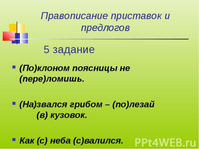 Правописание приставок и предлогов (По)клоном поясницы не (пере)ломишь.(На)звался грибом – (по)лезай (в) кузовок.Как (с) неба (с)валился.
