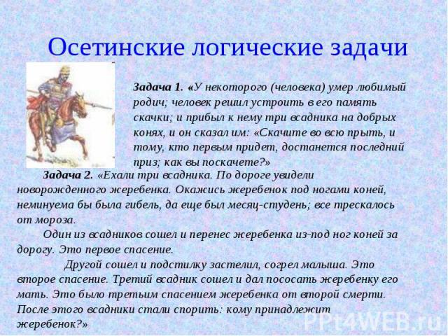 Осетинские логические задачи Задача 1. «У некоторого (человека) умер любимый родич; человек решил устроить в его память скачки; и прибыл к нему три всадника на добрых конях, и он сказал им: «Скачите во всю прыть, и тому, кто первым придет, достанетс…
