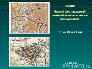 ЗаданиеПереведите численный масштаб данных планов в именованный В 1 см 500 м (0,