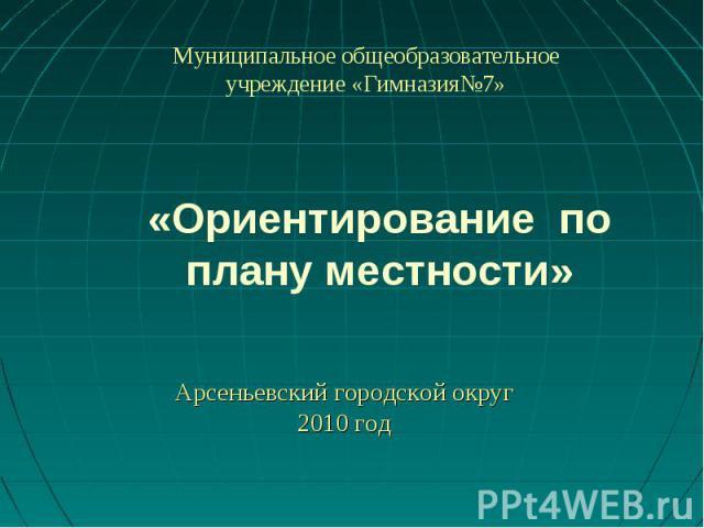 Ориентирование по плану местности Муниципальное общеобразовательное учреждение «Гимназия№7» Арсеньевский городской округ2010 год