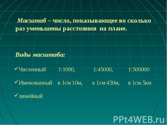 Масштаб – число, показывающее во сколько раз уменьшены расстояния на плане. Виды масштаба:Численный 1:1000, 1:45000, 1:500000Именованный в 1см 10м, в 1см 450м, в 1см 5кмлинейный