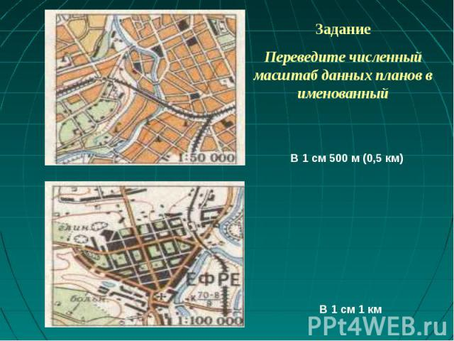 ЗаданиеПереведите численный масштаб данных планов в именованный В 1 см 500 м (0,5 км) В 1 см 1 км