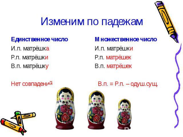 Изменим по падежам И.п. матрёшкаР.п. матрёшкиВ.п. матрёшку Нет совпадений. И.п. матрёшкиР.п. матрёшекВ.п. матрёшек В.п. = Р.п. – одуш.сущ.