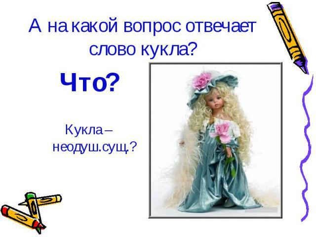 А на какой вопрос отвечает слово кукла? Что?Кукла – неодуш.сущ.?