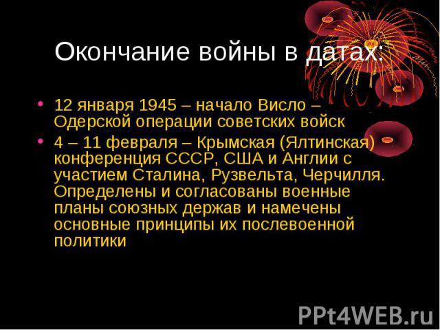 12 января 1945 – начало Висло – Одерской операции советских войск4 – 11 февраля – Крымская (Ялтинская) конференция СССР, США и Англии с участием Сталина, Рузвельта, Черчилля. Определены и согласованы военные планы союзных держав и намечены основные …