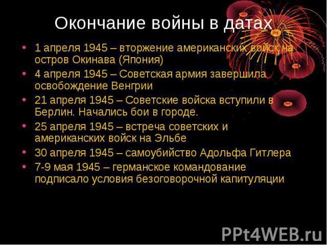 Окончание войны в датах 1 апреля 1945 – вторжение американских войск на остров Окинава (Япония)4 апреля 1945 – Советская армия завершила освобождение Венгрии21 апреля 1945 – Советские войска вступили в Берлин. Начались бои в городе.25 апреля 1945 – …