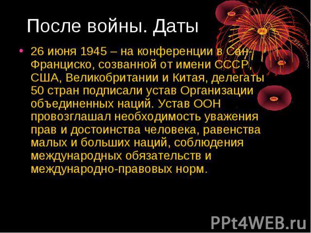 После войны. Даты 26 июня 1945 – на конференции в Сан-Франциско, созванной от имени СССР, США, Великобритании и Китая, делегаты 50 стран подписали устав Организации объединенных наций. Устав ООН провозглашал необходимость уважения прав и достоинства…