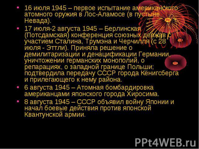 16 июля 1945 – первое испытание американского атомного оружия в Лос-Аламосе (в пустыне Невада).17 июля-2 августа 1945 – Берлинская (Потсдамская) конференция союзных держав с участием Сталина, Трумэна и Черчилля (с 28 июля - Эттли). Приняла решение о…