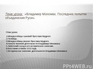 Тема урока: «Владимир Мономах. Последние попытки объединения Руси». План урока:1