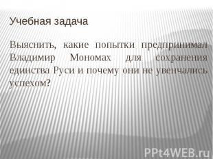 Учебная задачаВыяснить, какие попытки предпринимал Владимир Мономах для сохранен