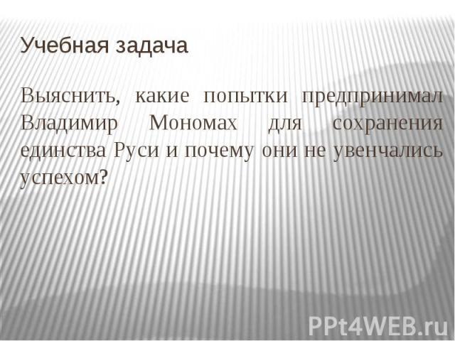 Учебная задачаВыяснить, какие попытки предпринимал Владимир Мономах для сохранения единства Руси и почему они не увенчались успехом?