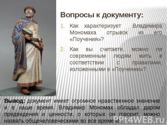 Вопросы к документу:Как характеризует Владимира Мономаха отрывок из его «Поучения»?Как вы считаете, можно ли современным людям жить в соответствии с правилами, изложенными в «Поучении»? Вывод: документ имеет огромное нравственное значение и в наше в…
