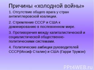 1. Отсутствие общего врага у стран антигитлеровской коалиции.2. Стремление СССР