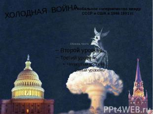 ХОЛОДНАЯ ВОЙНА Глобальное соперничество между СССР и США в 1946-1991 гг.