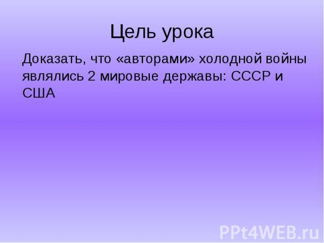 Цель урокаДоказать, что «авторами» холодной войны являлись 2 мировые державы: СССР и США