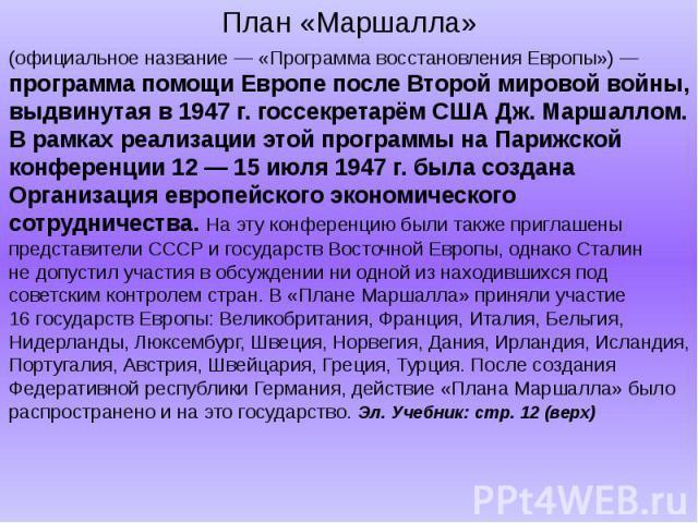 (официальное название— «Программа восстановления Европы»)— программа помощи Европе после Второй мировой войны, выдвинутая в1947г.госсекретарём США Дж.Маршаллом. Врамках реализации этой программы наПарижской конференции 12― 15июля 1947г.б…
