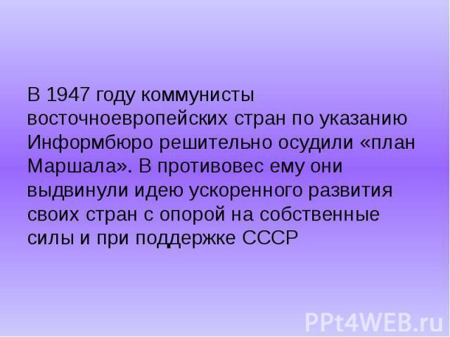 В 1947 году коммунисты восточноевропейских стран по указанию Информбюро решительно осудили «план Маршала». В противовес ему они выдвинули идею ускоренного развития своих стран с опорой на собственные силы и при поддержке СССР