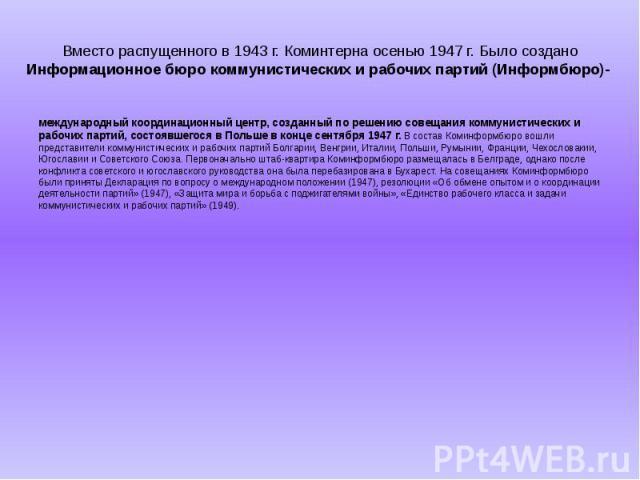 Вместо распущенного в 1943 г. Коминтерна осенью 1947 г. Было создано Информационное бюро коммунистических и рабочих партий (Информбюро)- международный координационный центр, созданный по решению совещания коммунистических и рабочих партий, состоявше…