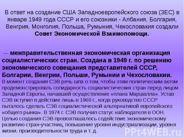 В ответ на создание США Западноевропейского союза (ЗЕС) в январе 1949 года СССР и его союзники - Албания, Болгария, Венгрия, Монголия, Польша, Румыния, Чехословакия создали Совет Экономической Взаимопомощи. — межправительственная экономическая орга…