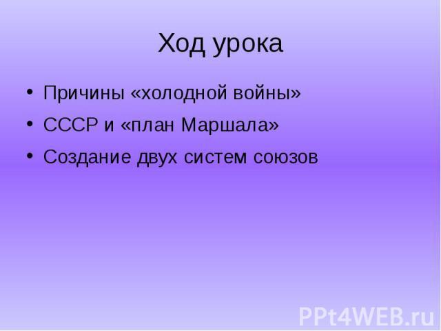 Ход урокаПричины «холодной войны»СССР и «план Маршала»Создание двух систем союзов