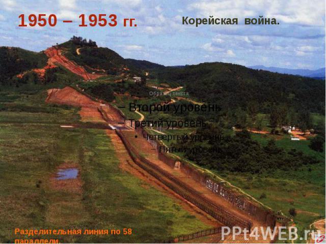 1950 – 1953 гг. Корейская война. Разделительная линия по 58 параллели.