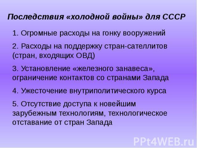 Последствия «холодной войны» для СССР 1. Огромные расходы на гонку вооружений 2. Расходы на поддержку стран-сателлитов (стран, входящих ОВД)3. Установление «железного занавеса», ограничение контактов со странами Запада4. Ужесточение внутриполитическ…