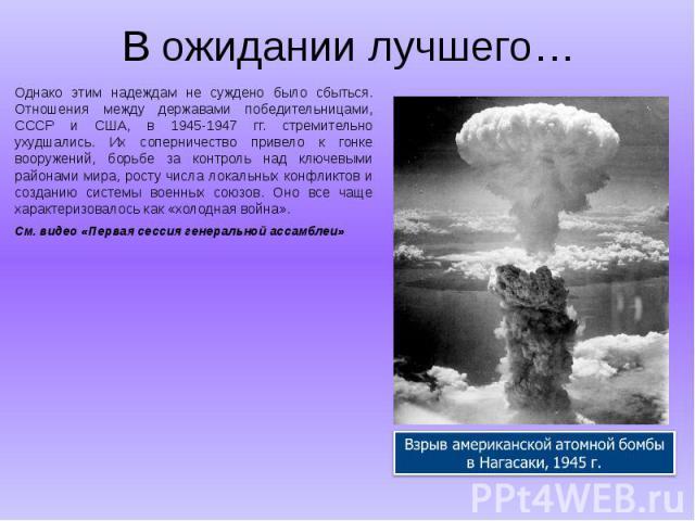В ожидании лучшего… Однако этим надеждам не суждено было сбыться. Отношения между державами победительницами, СССР и США, в 1945-1947 гг. стремительно ухудшались. Их соперничество привело к гонке вооружений, борьбе за контроль над ключевыми районами…