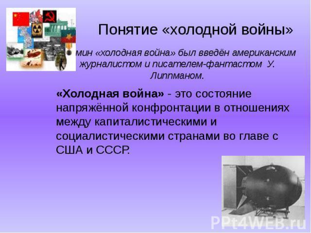 Термин «холодная война» был введён американским журналистом и писателем-фантастом У. Липпманом.«Холодная война» - это состояние напряжённой конфронтации в отношениях между капиталистическими и социалистическими странами во главе с США и СССР.