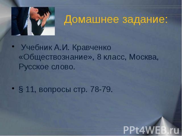 Домашнее задание: Учебник А.И. Кравченко «Обществознание», 8 класс, Москва, Русское слово.§ 11, вопросы стр. 78-79.