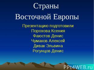 Страны Восточной Европы Презентацию подготовилиПорохова КсенияФаюстов ДенисЧумак