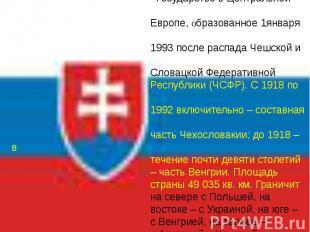 СЛОВАКИЯ Государство в Центральной Европе, образованное 1января 1993 после распа