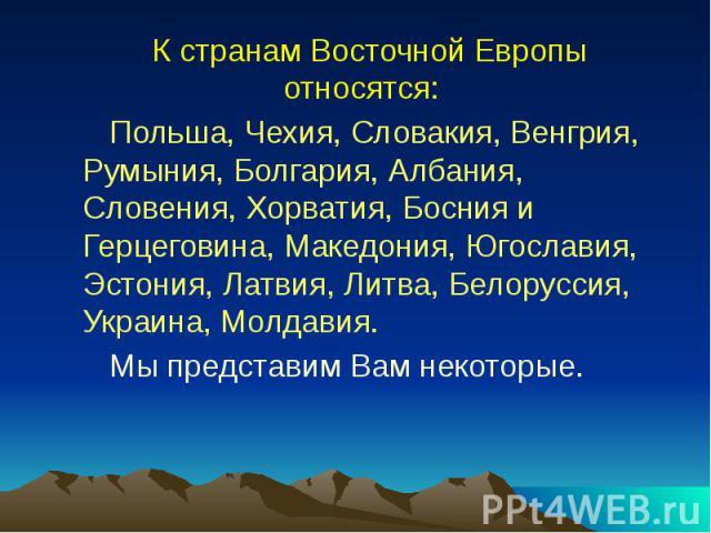 К странам Восточной Европы относятся: Польша, Чехия, Словакия, Венгрия, Румыния, Болгария, Албания, Словения, Хорватия, Босния и Герцеговина, Македония, Югославия, Эстония, Латвия, Литва, Белоруссия, Украина, Молдавия. Мы представим Вам некоторые.