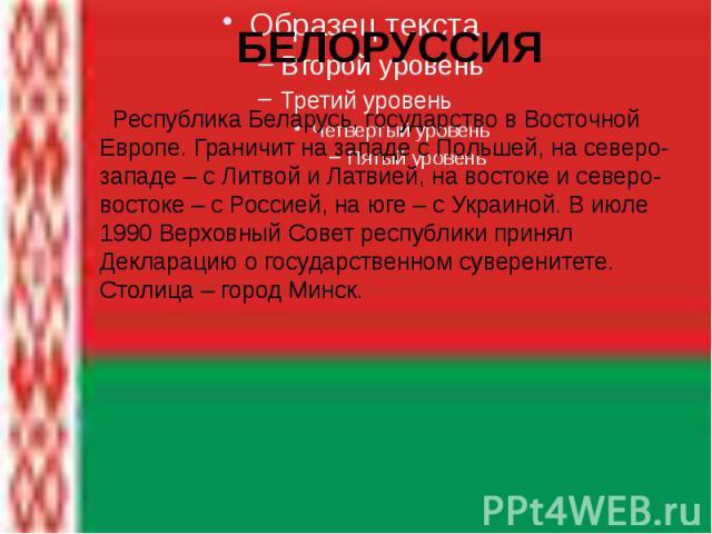 БЕЛОРУССИЯ Республика Беларусь, государство в Восточной Европе. Граничит на западе с Польшей, на северо-западе – с Литвой и Латвией, на востоке и северо-востоке – с Россией, на юге – с Украиной. В июле 1990 Верховный Совет республики принял Декларац…