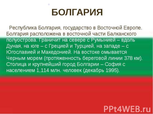 БОЛГАРИЯ Республика Болгария, государство в Восточной Европе. Болгария расположена в восточной части Балканского полуострова. Граничит на севере с Румынией – вдоль Дуная, на юге – с Грецией и Турцией, на западе – с Югославией и Македонией. На восток…