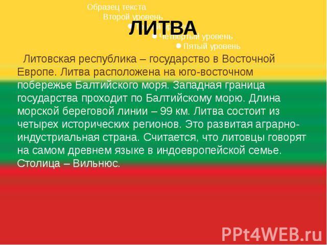 ЛИТВА Литовская республика – государство в Восточной Европе. Литва расположена на юго-восточном побережье Балтийского моря. Западная граница государства проходит по Балтийскому морю. Длина морской береговой линии – 99 км. Литва состоит из четырех ис…