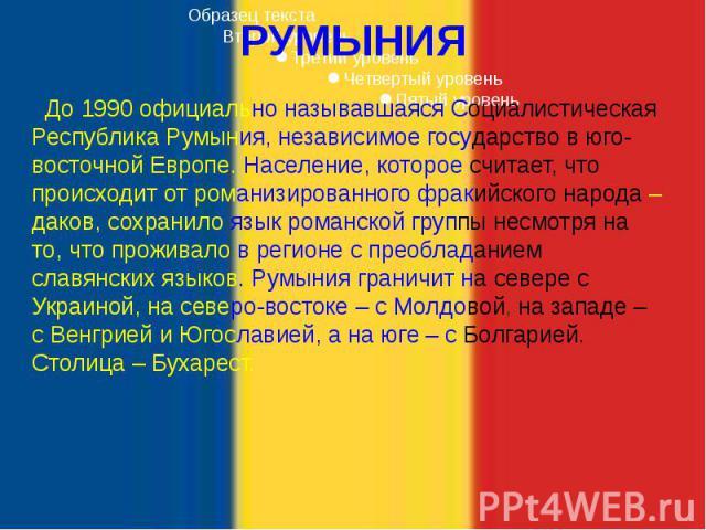РУМЫНИЯ До 1990 официально называвшаяся Социалистическая Республика Румыния, независимое государство в юго-восточной Европе. Население, которое считает, что происходит от романизированного фракийского народа – даков, сохранило язык романской группы …