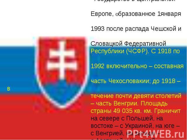 СЛОВАКИЯ Государство в Центральной Европе, образованное 1января 1993 после распада Чешской и Словацкой Федеративной Республики (ЧСФР). С 1918 по 1992 включительно – составная часть Чехословакии; до 1918 – в течение почти девяти столетий – часть Венг…